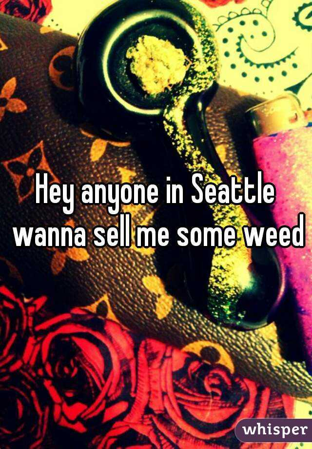 Hey anyone in Seattle wanna sell me some weed