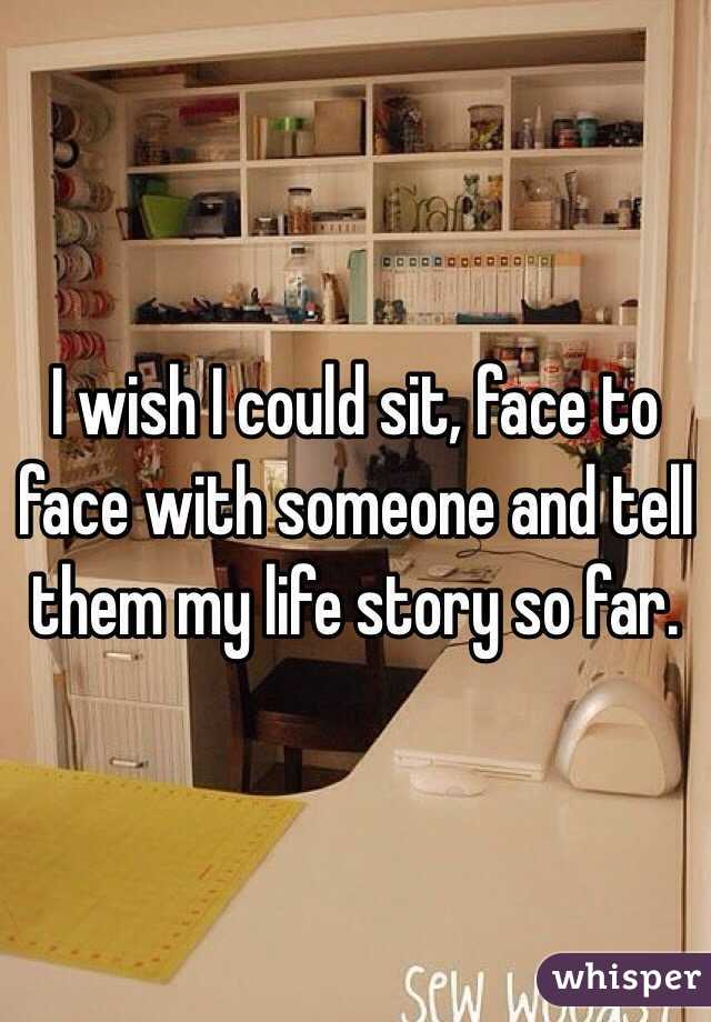 I wish I could sit, face to face with someone and tell them my life story so far.