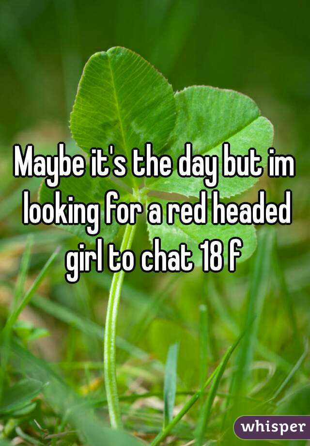 Maybe it's the day but im looking for a red headed girl to chat 18 f