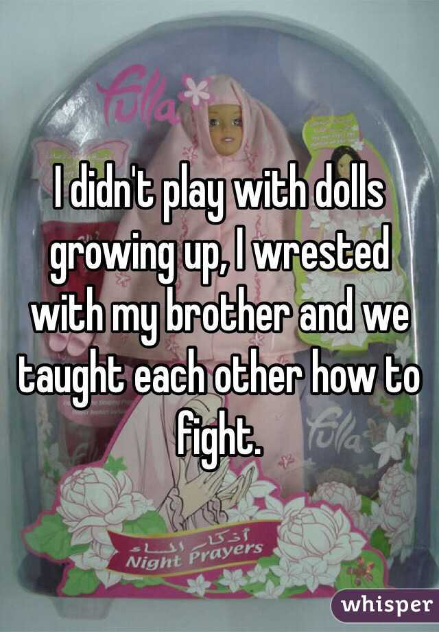I didn't play with dolls growing up, I wrested with my brother and we taught each other how to fight.