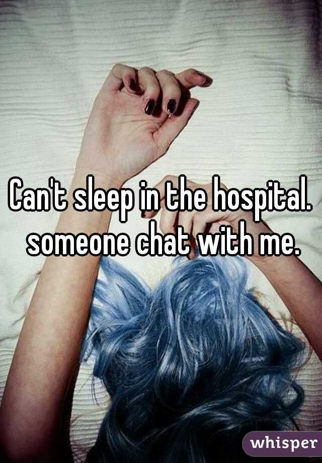 Can't sleep in the hospital. someone chat with me.