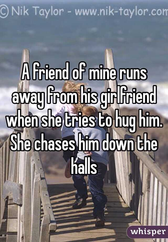 A friend of mine runs away from his girlfriend when she tries to hug him. She chases him down the halls