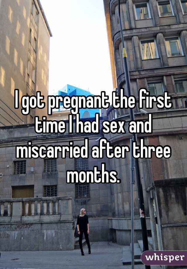 I got pregnant the first time I had sex and miscarried after three months.