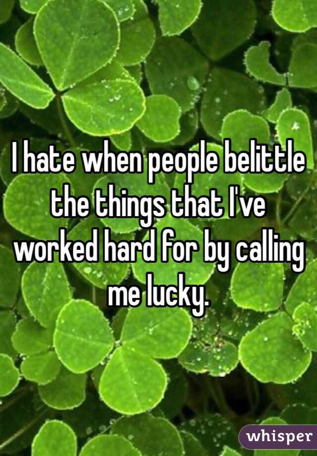 I hate when people belittle the things that I've worked hard for by calling me lucky.