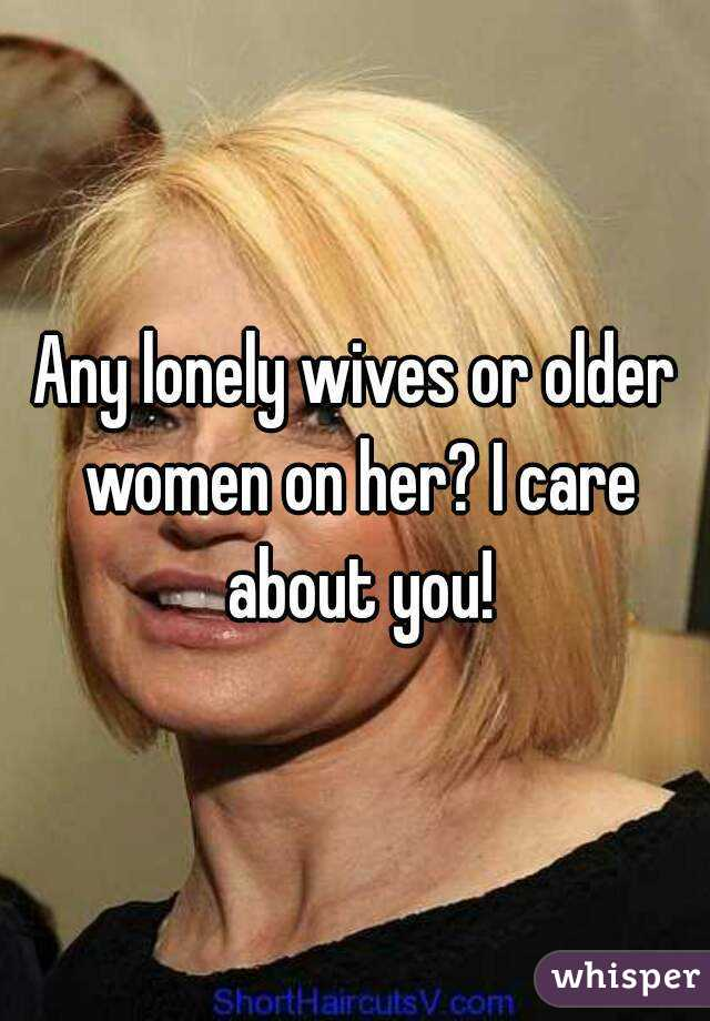 Any lonely wives or older women on her? I care about you!