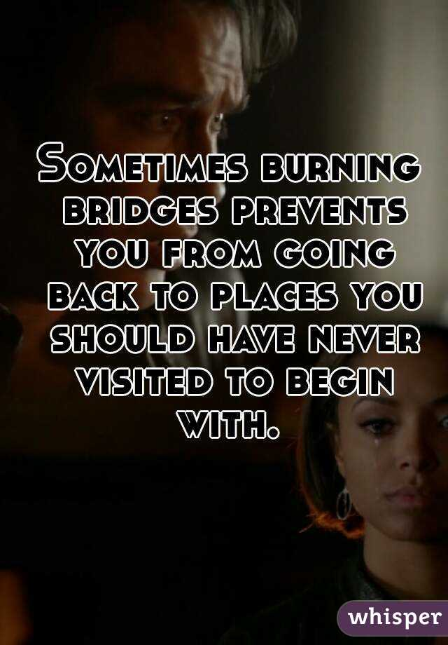 Sometimes burning bridges prevents you from going back to places you should have never visited to begin with.