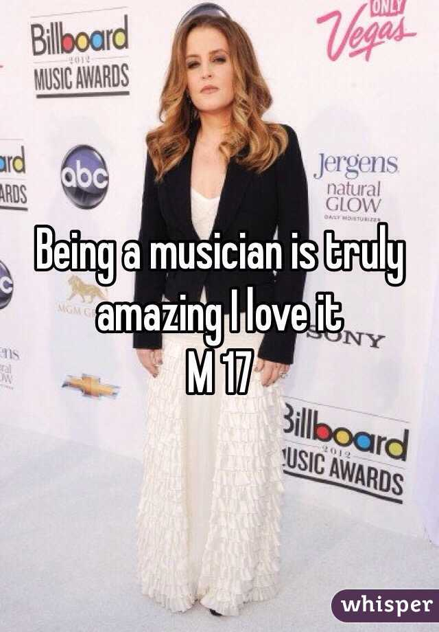 Being a musician is truly amazing I love it  M 17