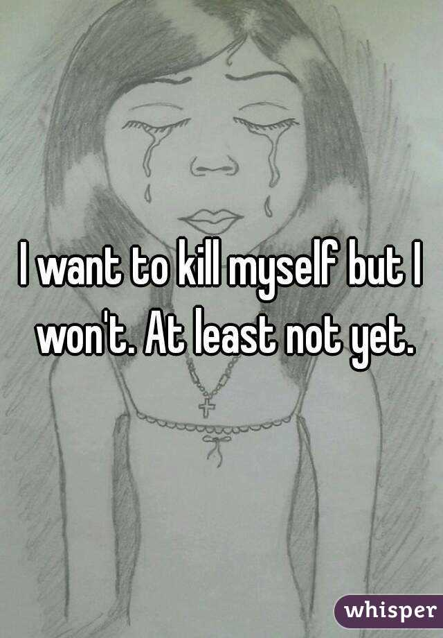 I want to kill myself but I won't. At least not yet.