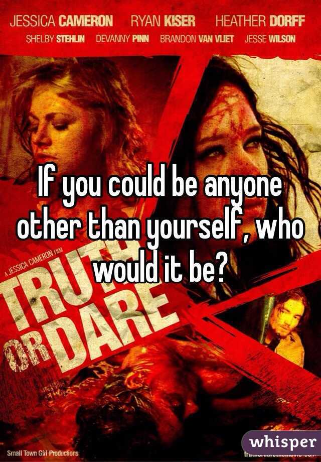 If you could be anyone other than yourself, who would it be?