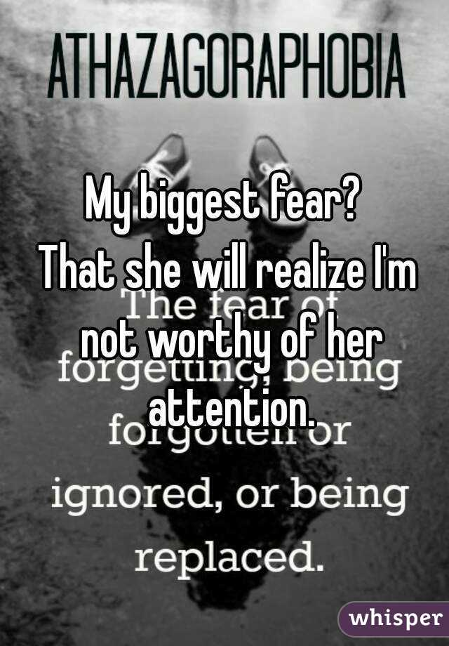 My biggest fear?  That she will realize I'm not worthy of her attention.