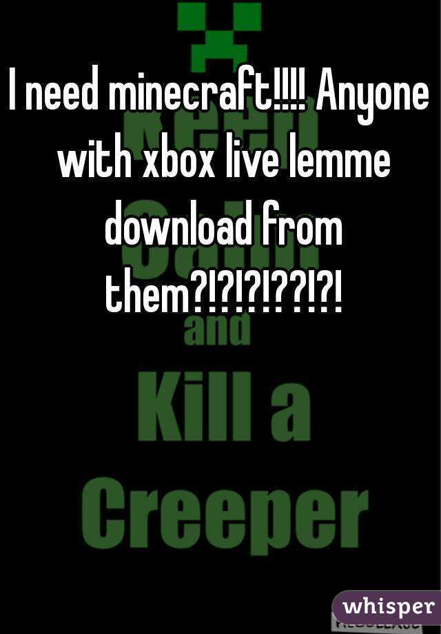 I need minecraft!!!! Anyone with xbox live lemme download from them?!?!?!??!?!