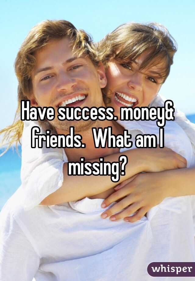 Have success. money& friends.  What am I missing?