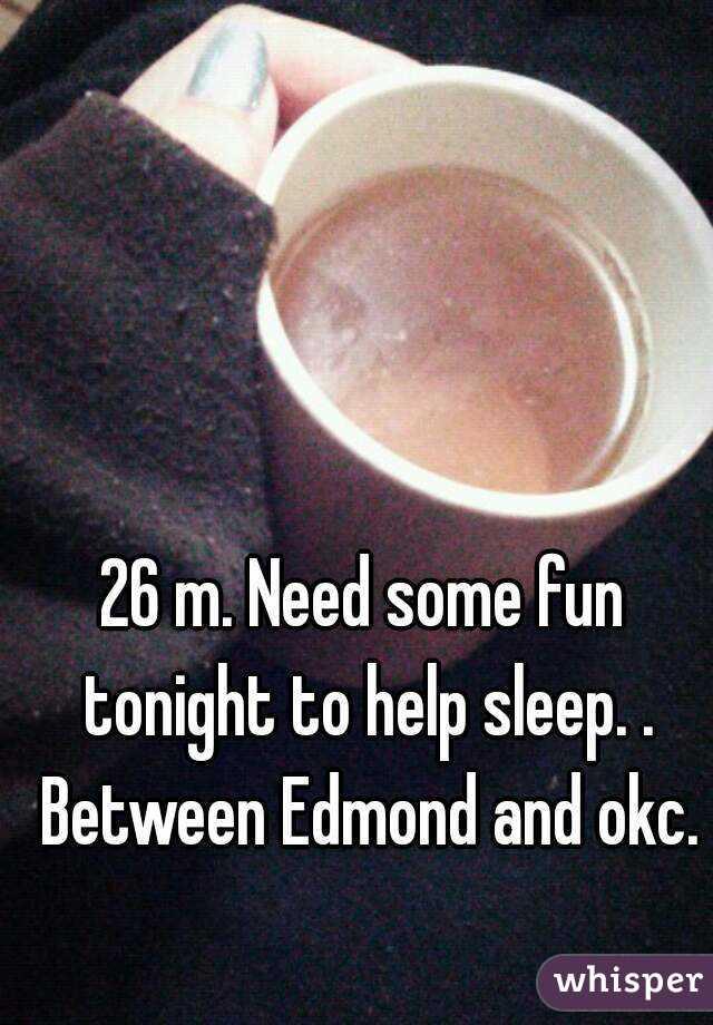 26 m. Need some fun tonight to help sleep. . Between Edmond and okc.