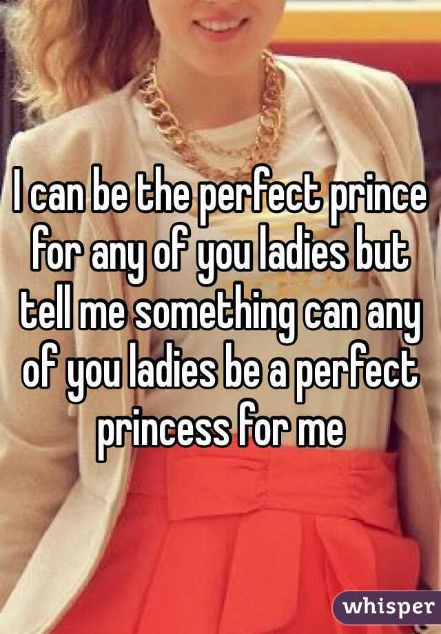 I can be the perfect prince for any of you ladies but tell me something can any of you ladies be a perfect princess for me