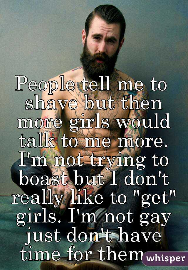 """People tell me to shave but then more girls would talk to me more. I'm not trying to boast but I don't really like to """"get"""" girls. I'm not gay just don't have time for them..."""
