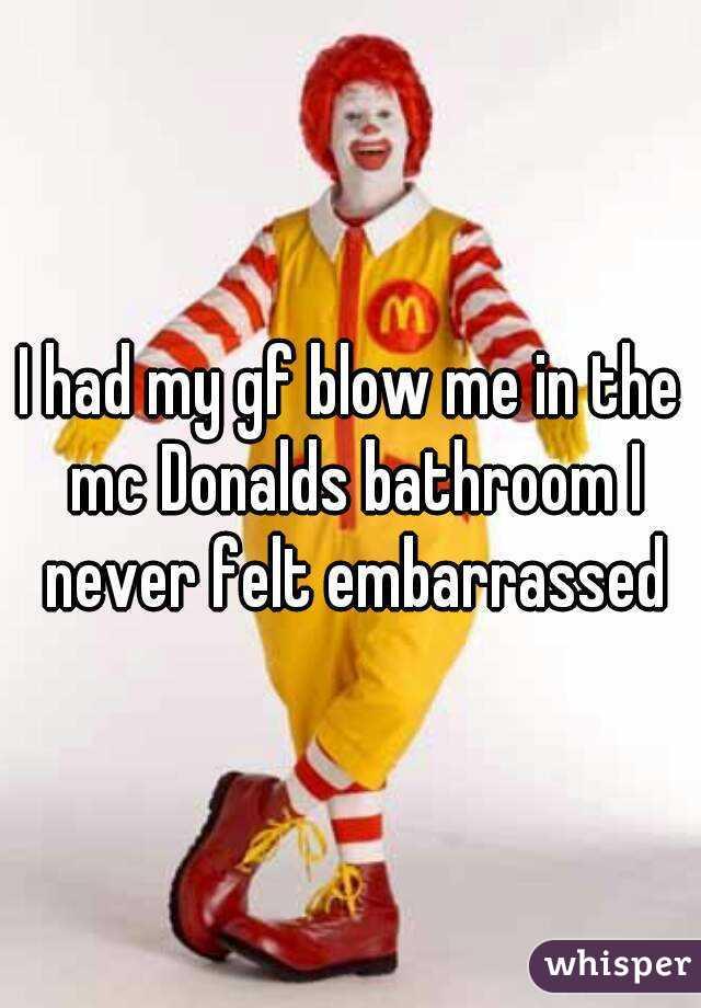 I had my gf blow me in the mc Donalds bathroom I never felt embarrassed