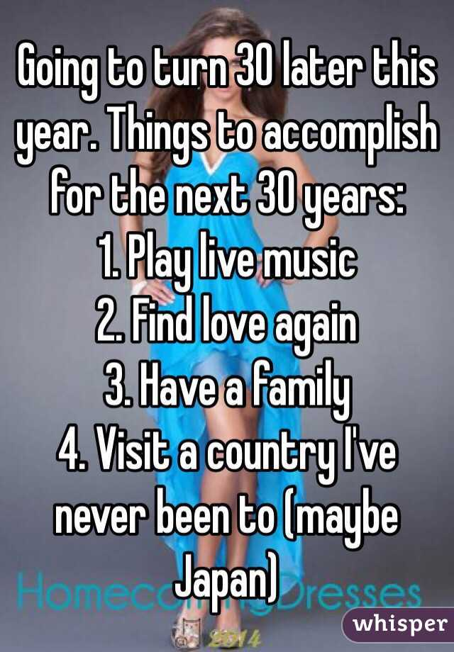 Going to turn 30 later this year. Things to accomplish for the next 30 years: 1. Play live music 2. Find love again 3. Have a family 4. Visit a country I've never been to (maybe Japan)