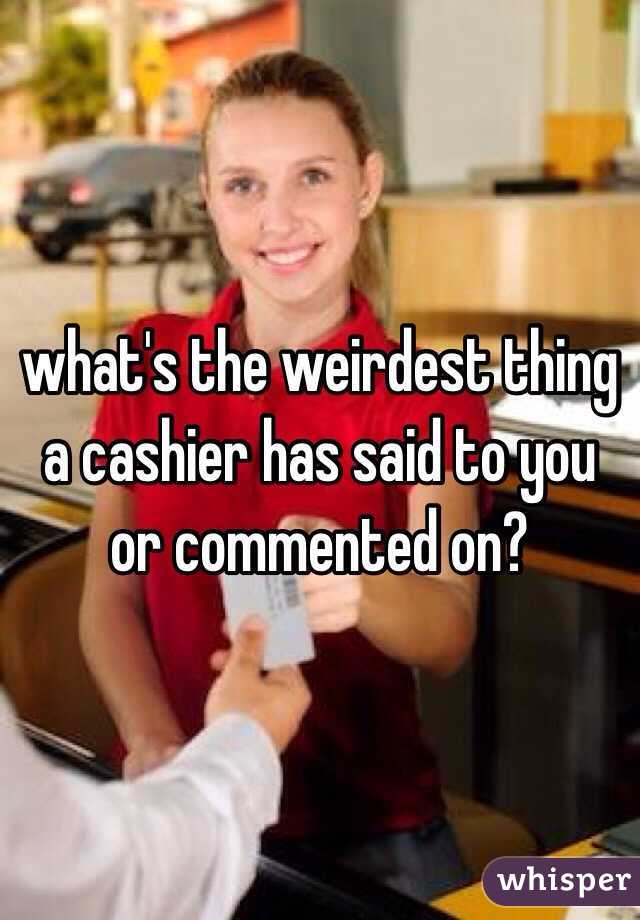 what's the weirdest thing a cashier has said to you or commented on?
