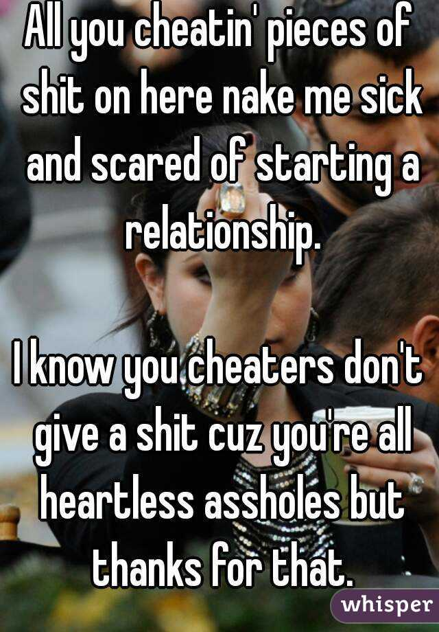 All you cheatin' pieces of shit on here nake me sick and scared of starting a relationship.  I know you cheaters don't give a shit cuz you're all heartless assholes but thanks for that.