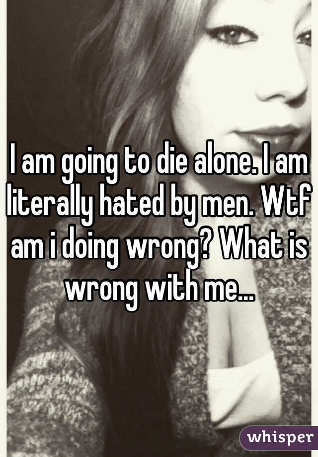 I am going to die alone. I am literally hated by men. Wtf am i doing wrong? What is wrong with me...