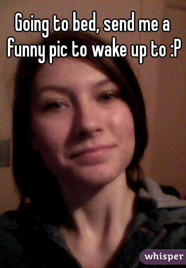 Going to bed, send me a funny pic to wake up to :P