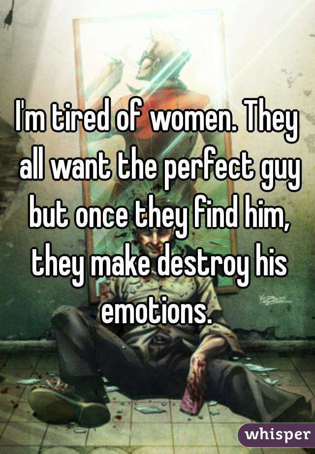 I'm tired of women. They all want the perfect guy but once they find him, they make destroy his emotions.