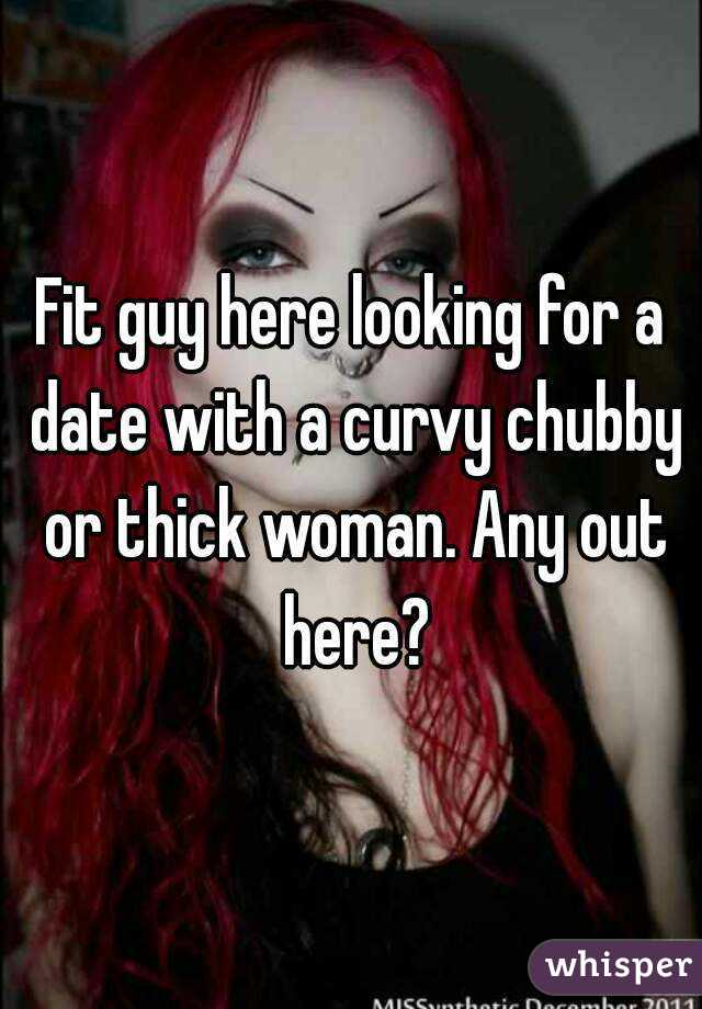 Fit guy here looking for a date with a curvy chubby or thick woman. Any out here?