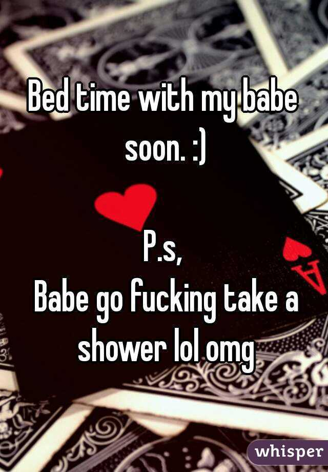 Bed time with my babe soon. :)  P.s,  Babe go fucking take a shower lol omg