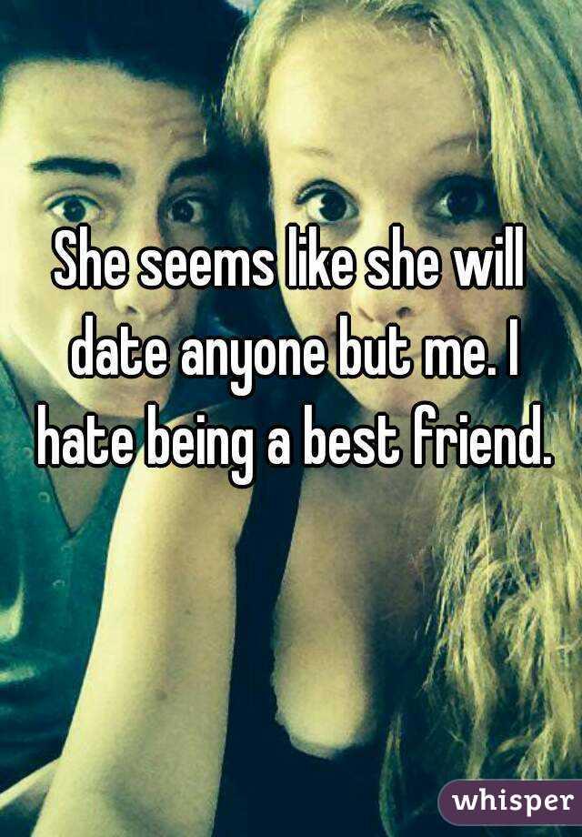 She seems like she will date anyone but me. I hate being a best friend.