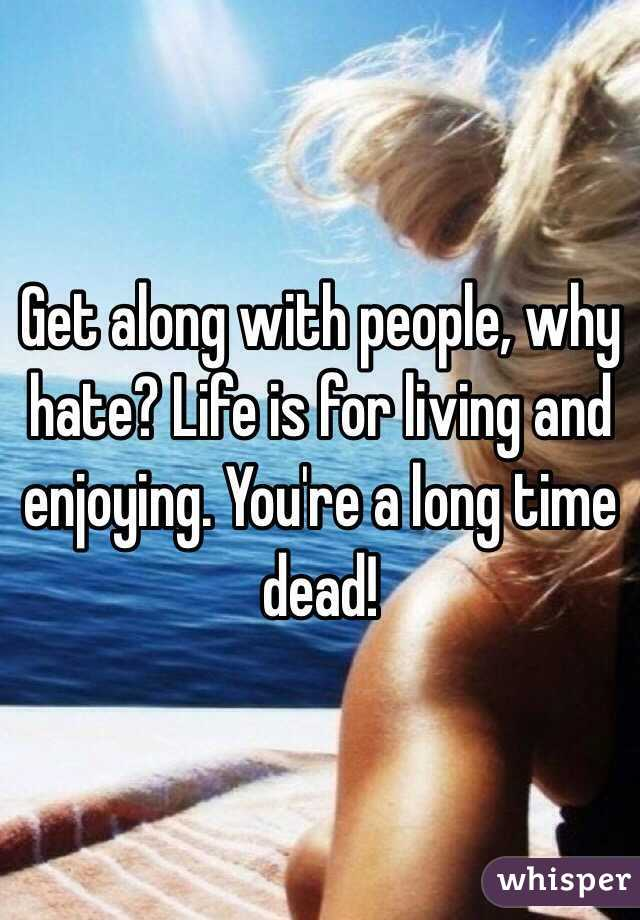 Get along with people, why hate? Life is for living and enjoying. You're a long time dead!