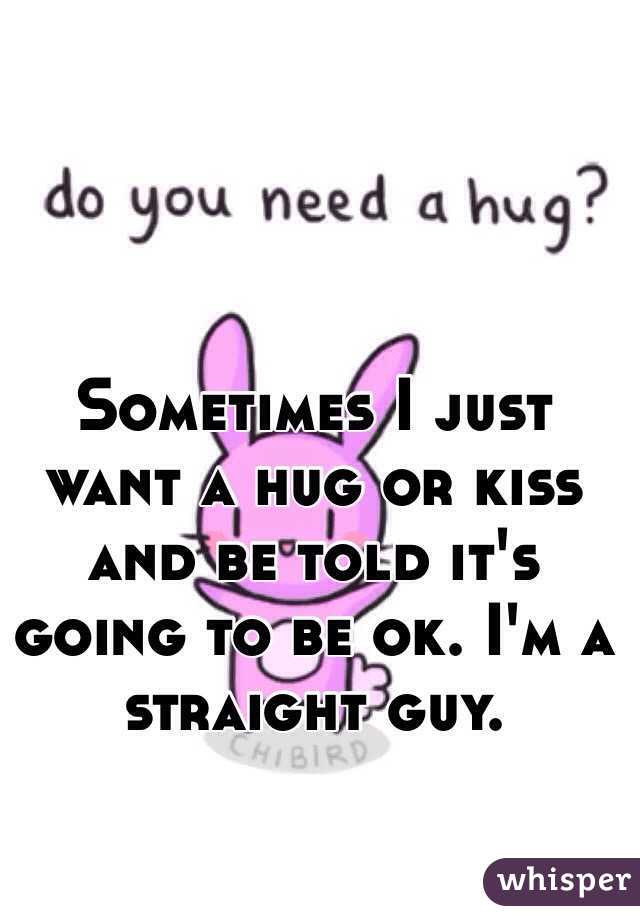 Sometimes I just want a hug or kiss and be told it's going to be ok. I'm a straight guy.