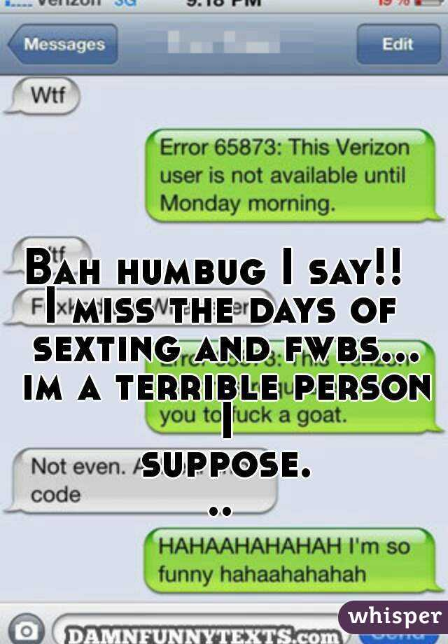 Bah humbug I say!!  I miss the days of sexting and fwbs... im a terrible person I suppose...