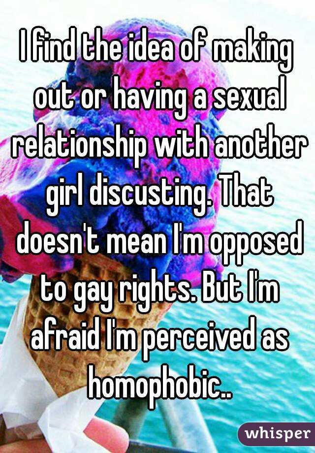 I find the idea of making out or having a sexual relationship with another girl discusting. That doesn't mean I'm opposed to gay rights. But I'm afraid I'm perceived as homophobic..