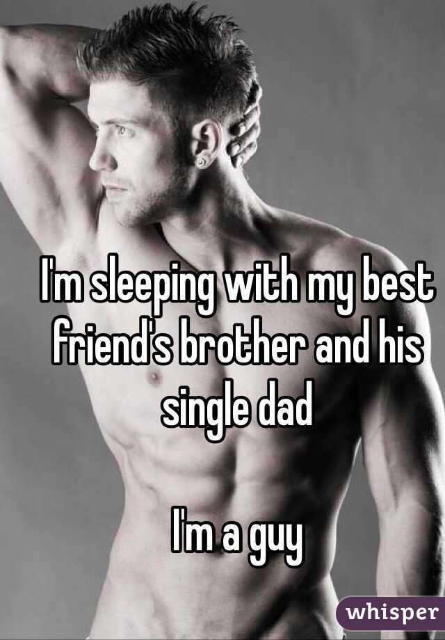 I'm sleeping with my best friend's brother and his single dad  I'm a guy