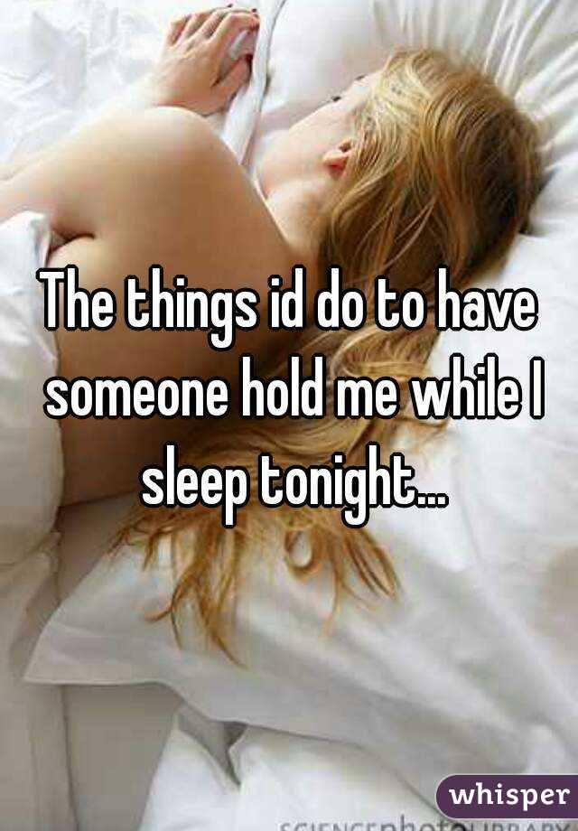 The things id do to have someone hold me while I sleep tonight...