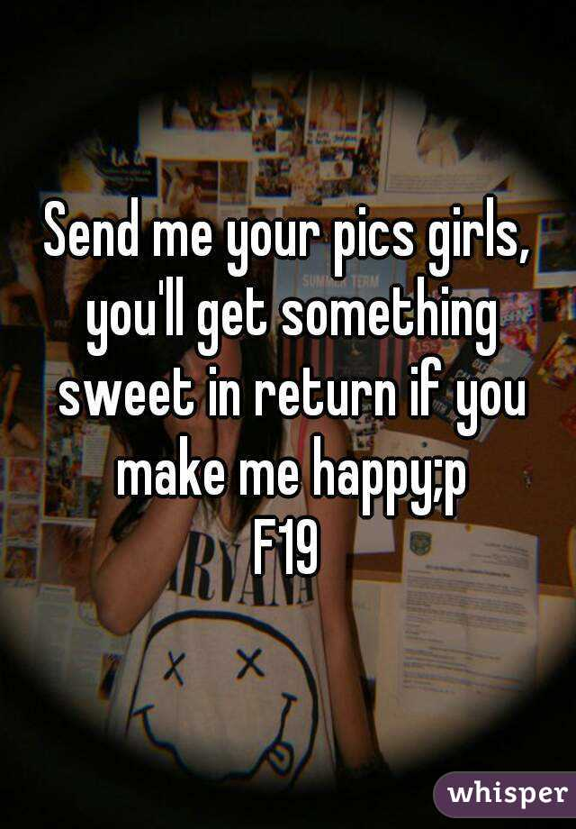 Send me your pics girls, you'll get something sweet in return if you make me happy;p F19
