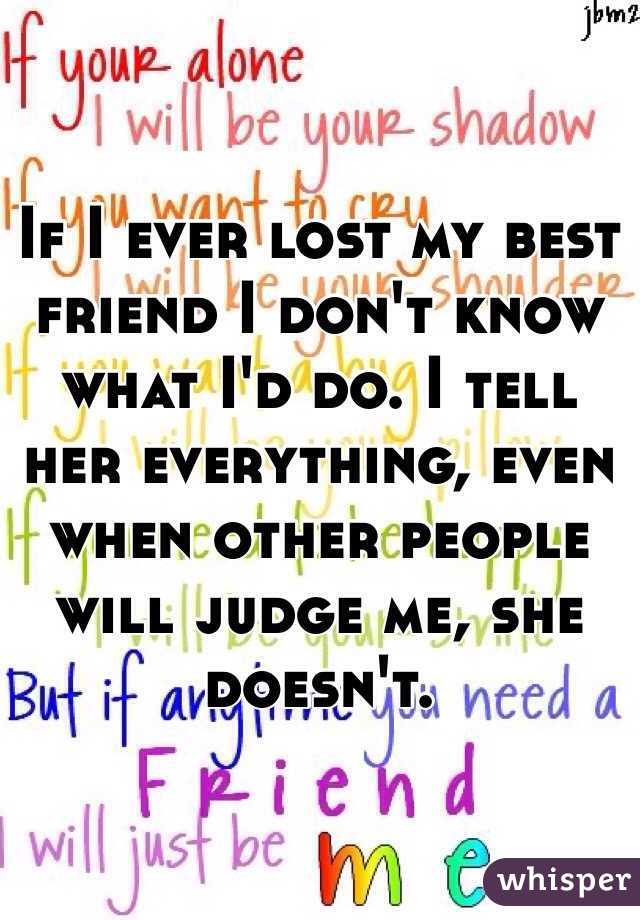 If I ever lost my best friend I don't know what I'd do. I tell her everything, even when other people will judge me, she doesn't.