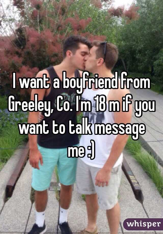 I want a boyfriend from Greeley, Co. I'm 18 m if you want to talk message me :)