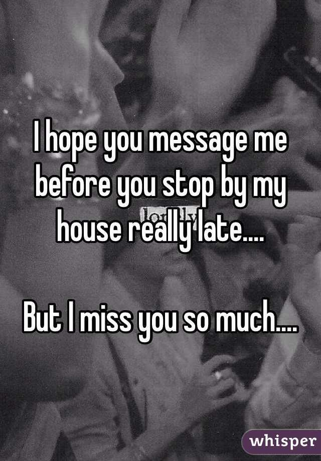 I hope you message me before you stop by my house really late....  But I miss you so much....