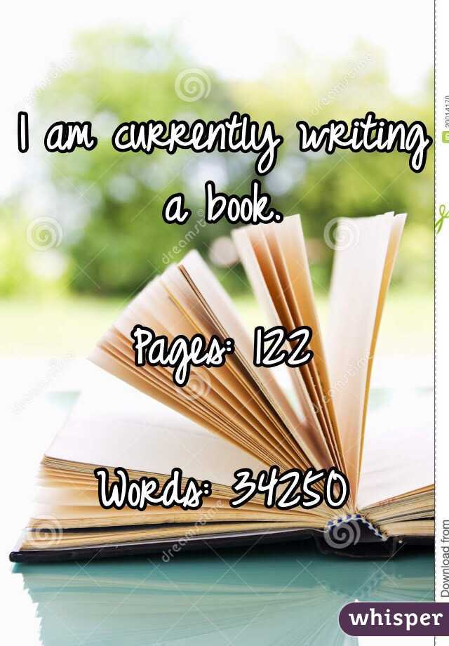 I am currently writing a book.   Pages: 122   Words: 34250