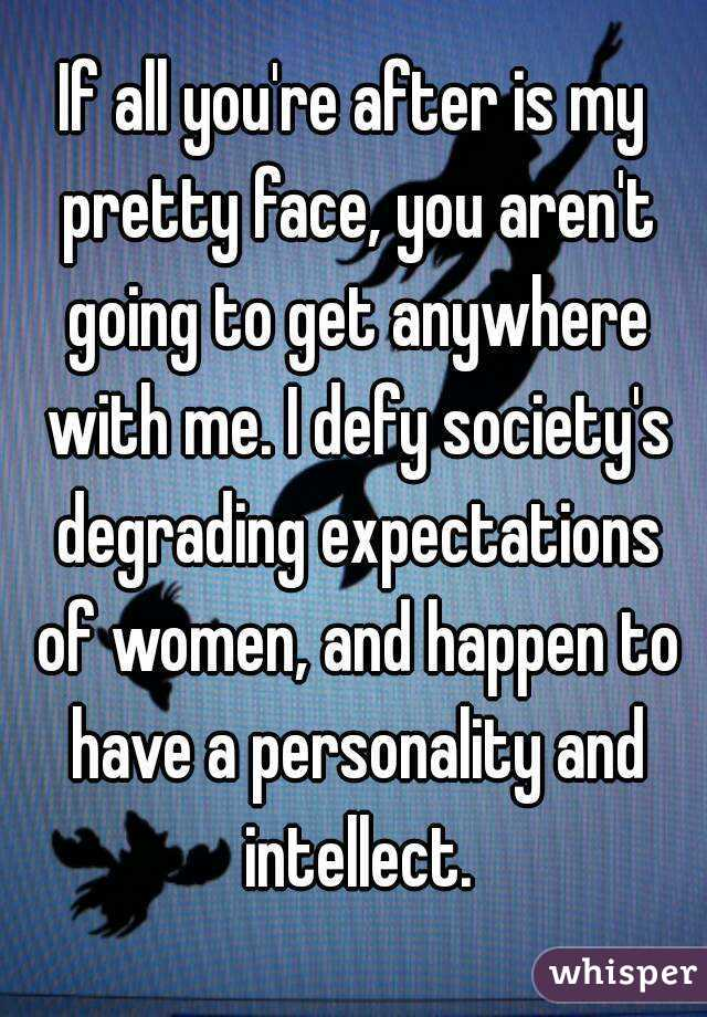 If all you're after is my pretty face, you aren't going to get anywhere with me. I defy society's degrading expectations of women, and happen to have a personality and intellect.
