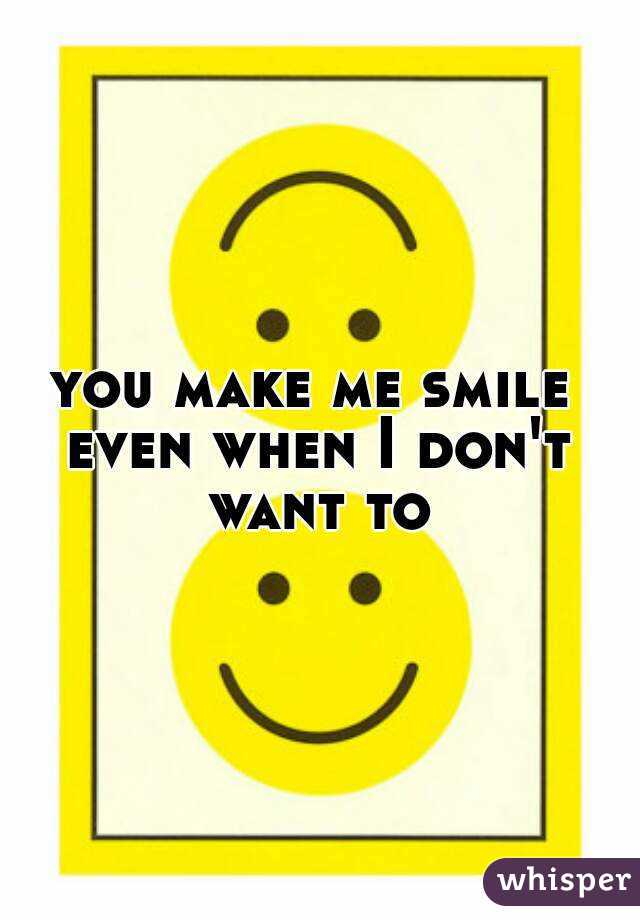 you make me smile even when I don't want to