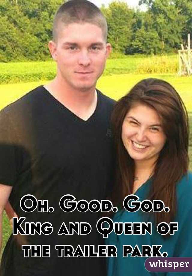 Oh. Good. God.  King and Queen of the trailer park.