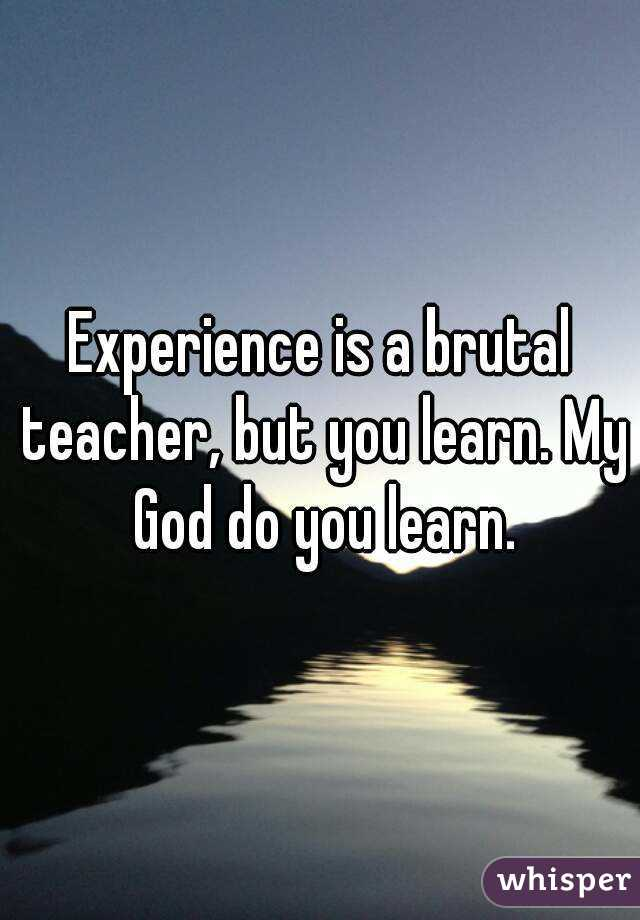 Experience is a brutal teacher, but you learn. My God do you learn.