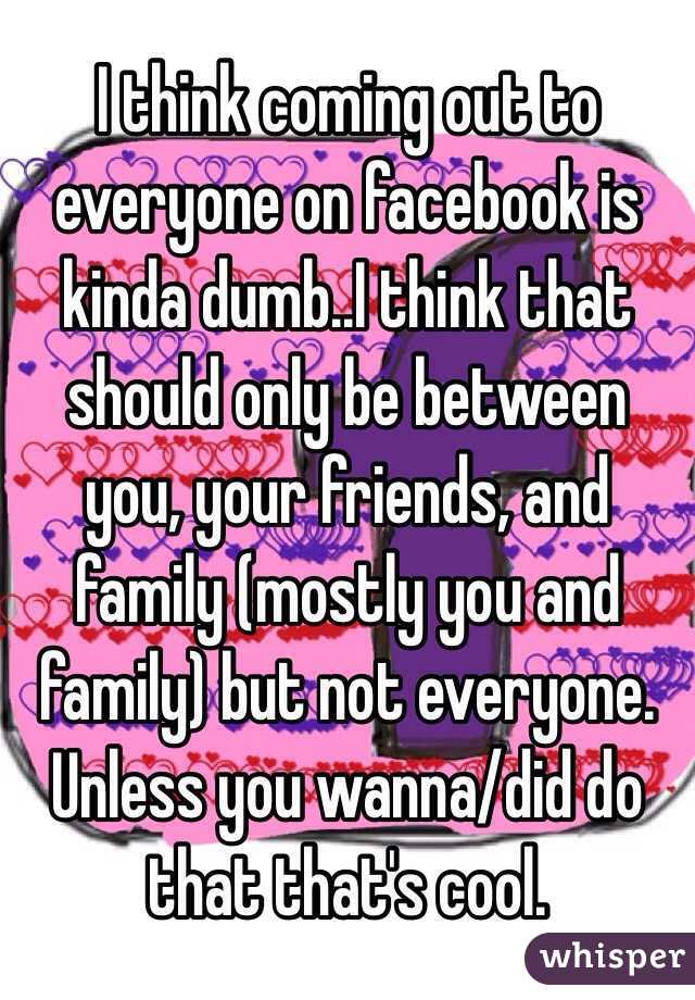 I think coming out to everyone on facebook is kinda dumb..I think that should only be between you, your friends, and family (mostly you and family) but not everyone. Unless you wanna/did do that that's cool.