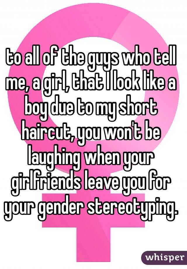 to all of the guys who tell me, a girl, that I look like a boy due to my short haircut, you won't be laughing when your girlfriends leave you for your gender stereotyping.