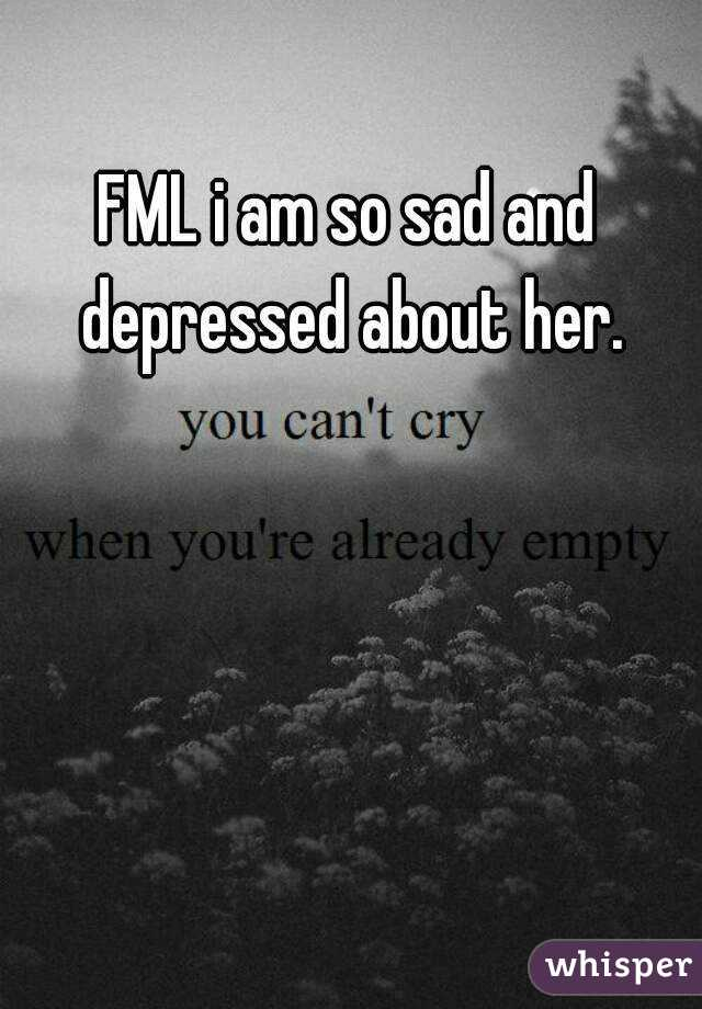 FML i am so sad and depressed about her.