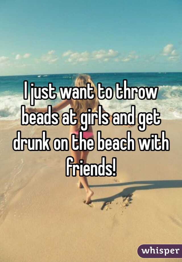 I just want to throw beads at girls and get drunk on the beach with friends!
