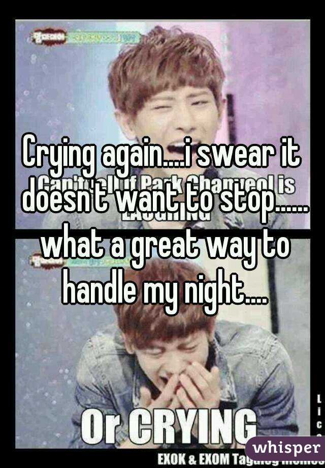 Crying again....i swear it doesn't want to stop...... what a great way to handle my night....