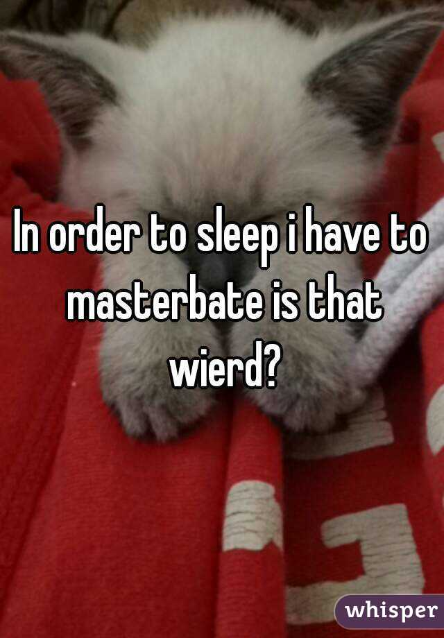 In order to sleep i have to masterbate is that wierd?